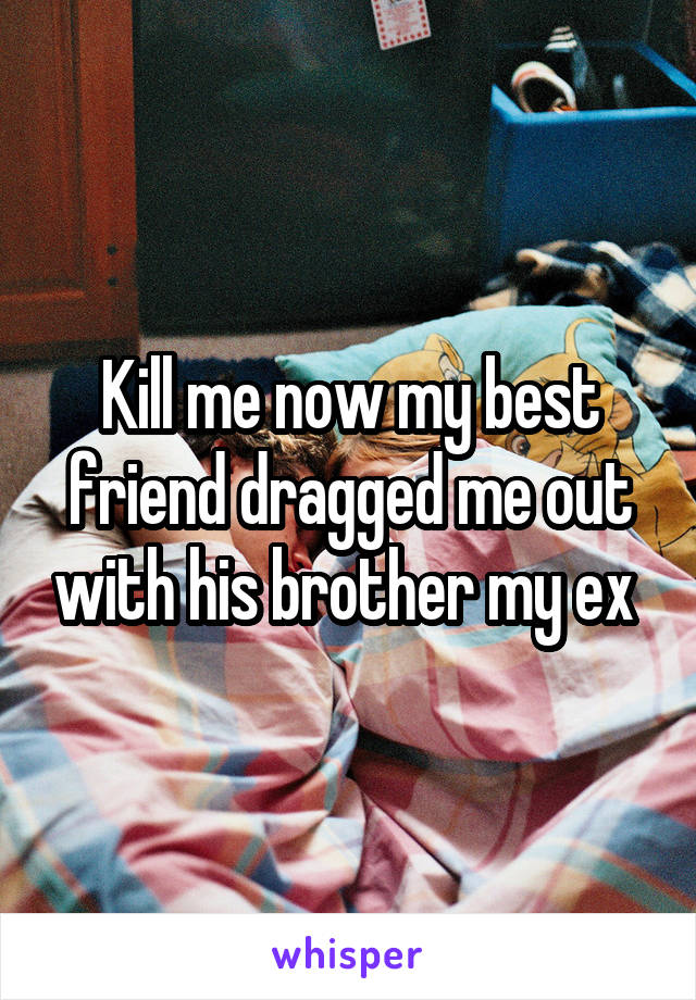 Kill me now my best friend dragged me out with his brother my ex