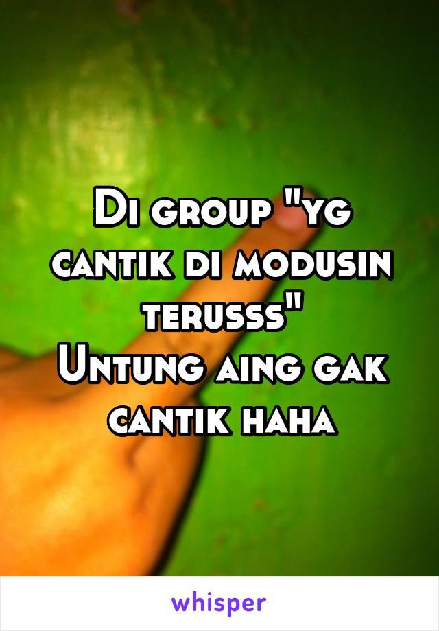 "Di group ""yg cantik di modusin terusss"" Untung aing gak cantik haha"