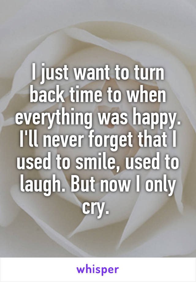 I just want to turn back time to when everything was happy. I'll never forget that I used to smile, used to laugh. But now I only cry.