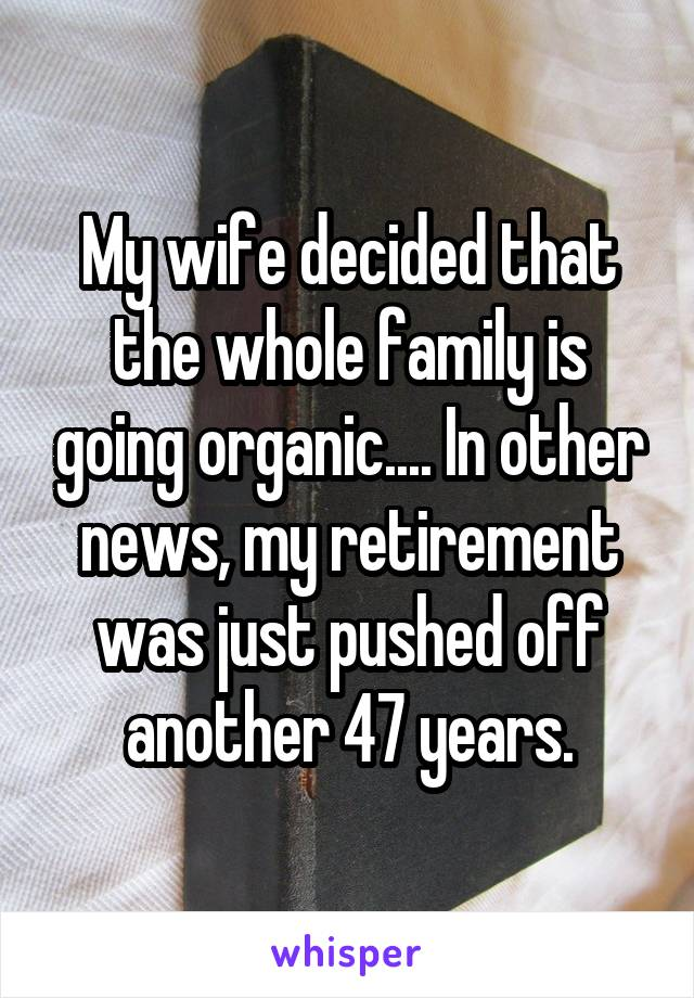 My wife decided that the whole family is going organic.... In other news, my retirement was just pushed off another 47 years.