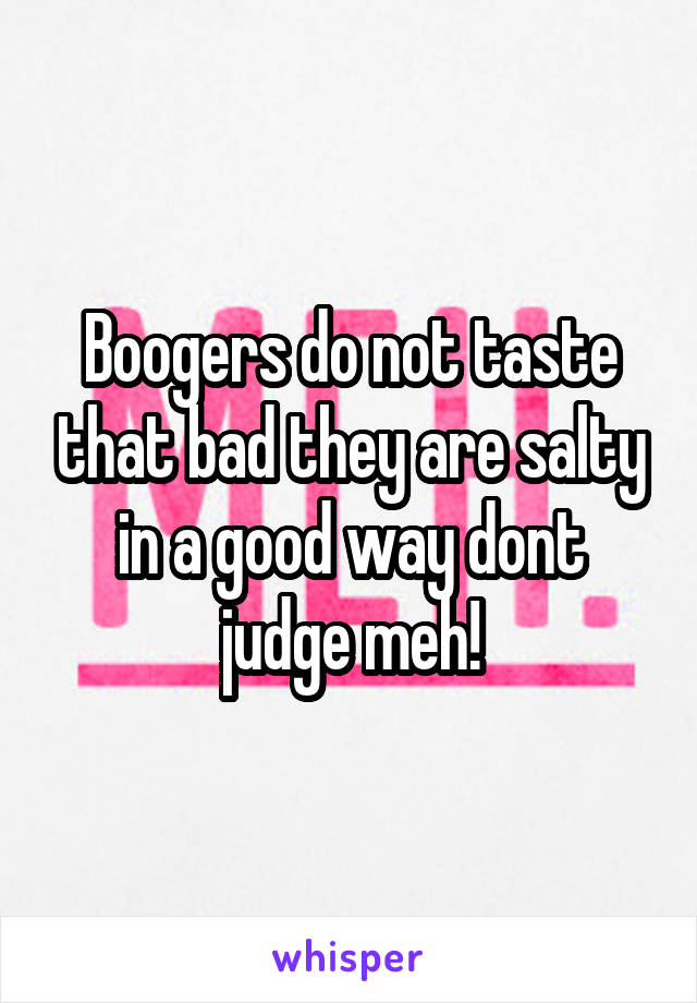 Boogers do not taste that bad they are salty in a good way dont judge meh!