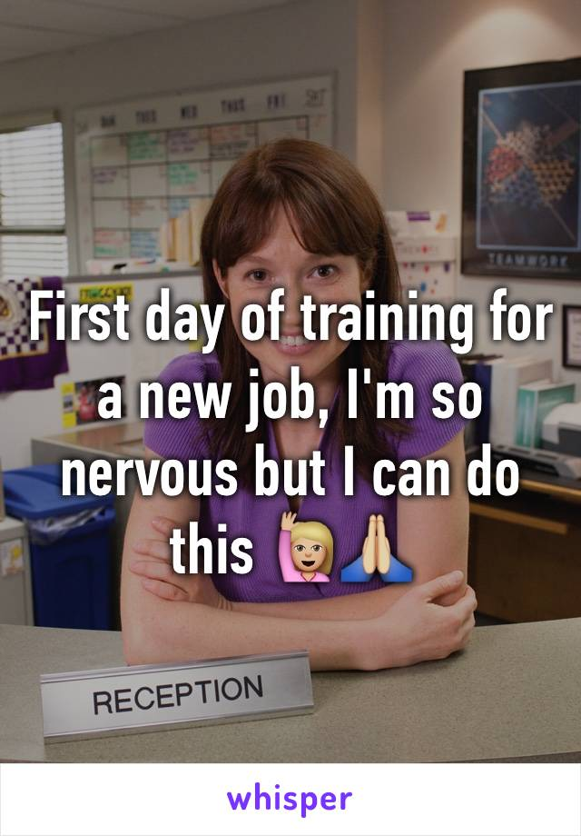 First day of training for a new job, I'm so nervous but I can do this 🙋🏼🙏🏼