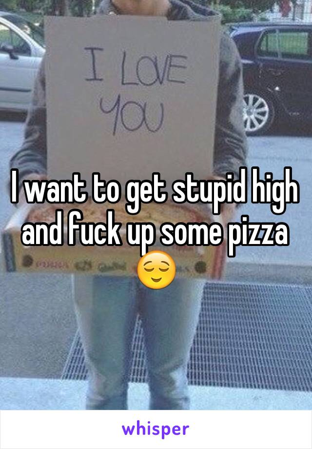I want to get stupid high and fuck up some pizza 😌