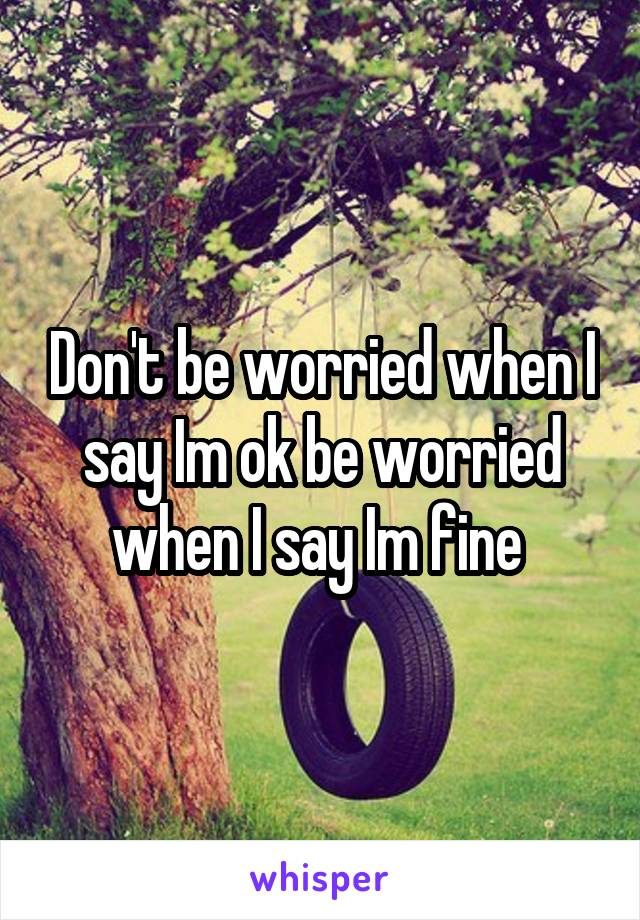 Don't be worried when I say Im ok be worried when I say Im fine