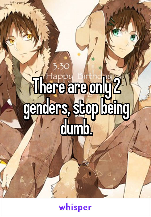 There are only 2 genders, stop being dumb.