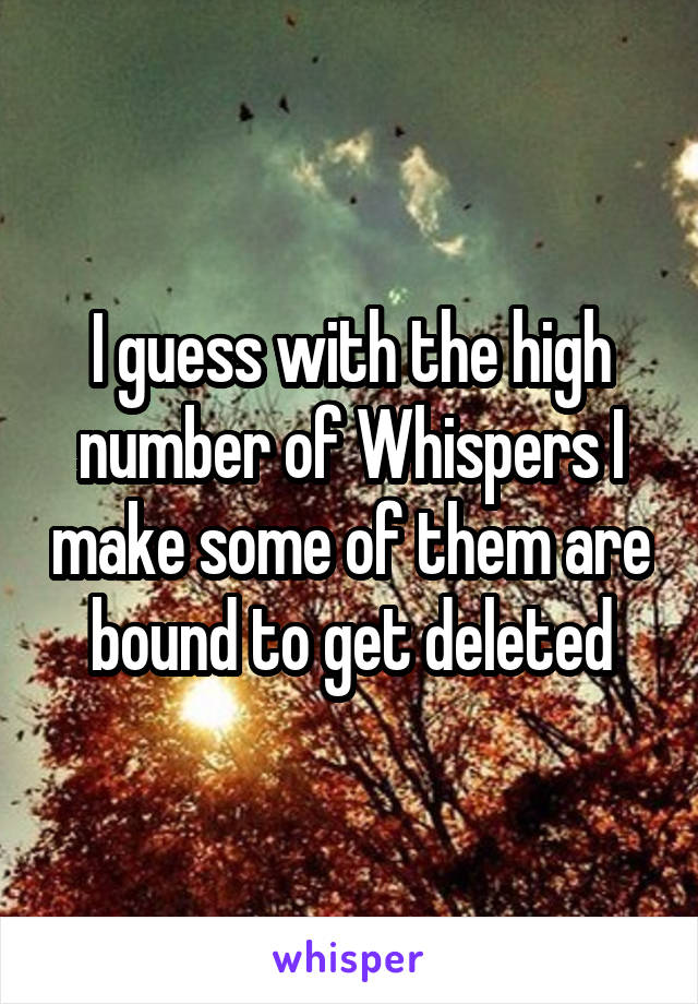 I guess with the high number of Whispers I make some of them are bound to get deleted