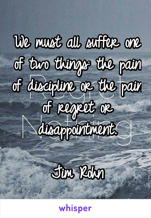 We must all suffer one of two things: the pain of discipline or the pain of regret or disappointment.  Jim Rohn