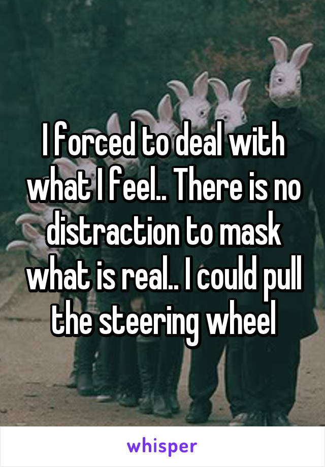 I forced to deal with what I feel.. There is no distraction to mask what is real.. I could pull the steering wheel