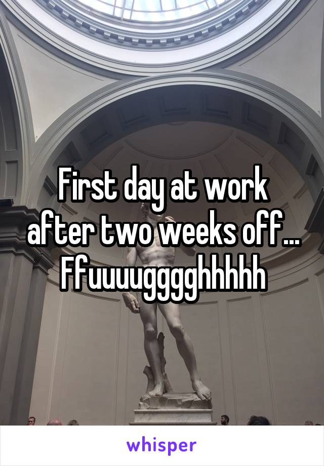 First day at work after two weeks off... Ffuuuugggghhhhh