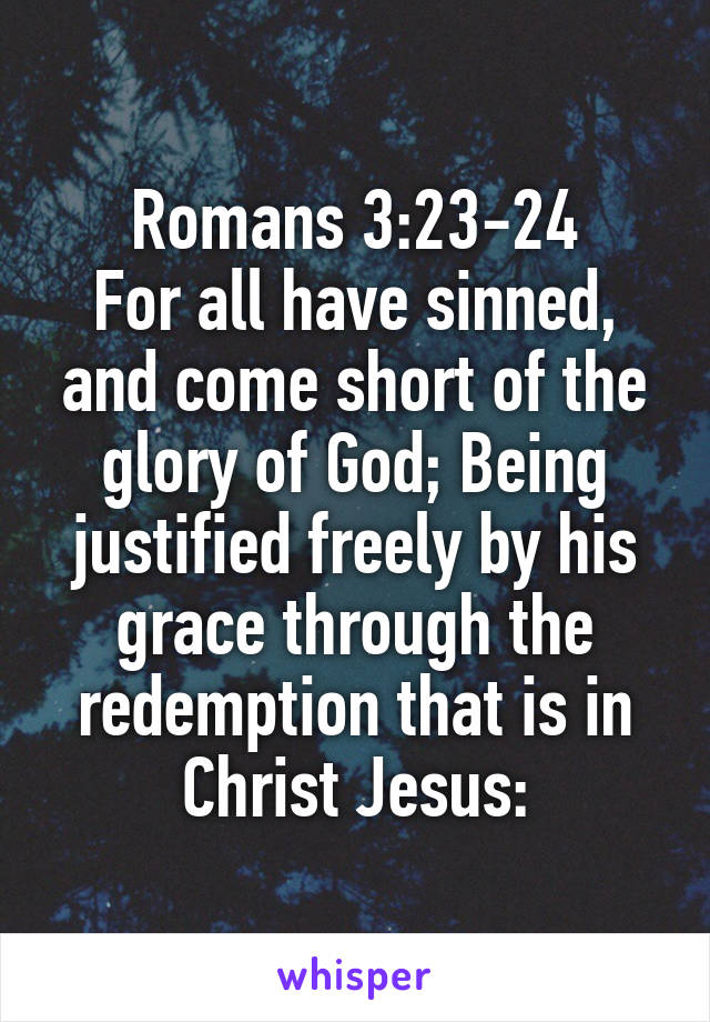 Romans 3:23-24 For all have sinned, and come short of the glory of God; Being justified freely by his grace through the redemption that is in Christ Jesus: