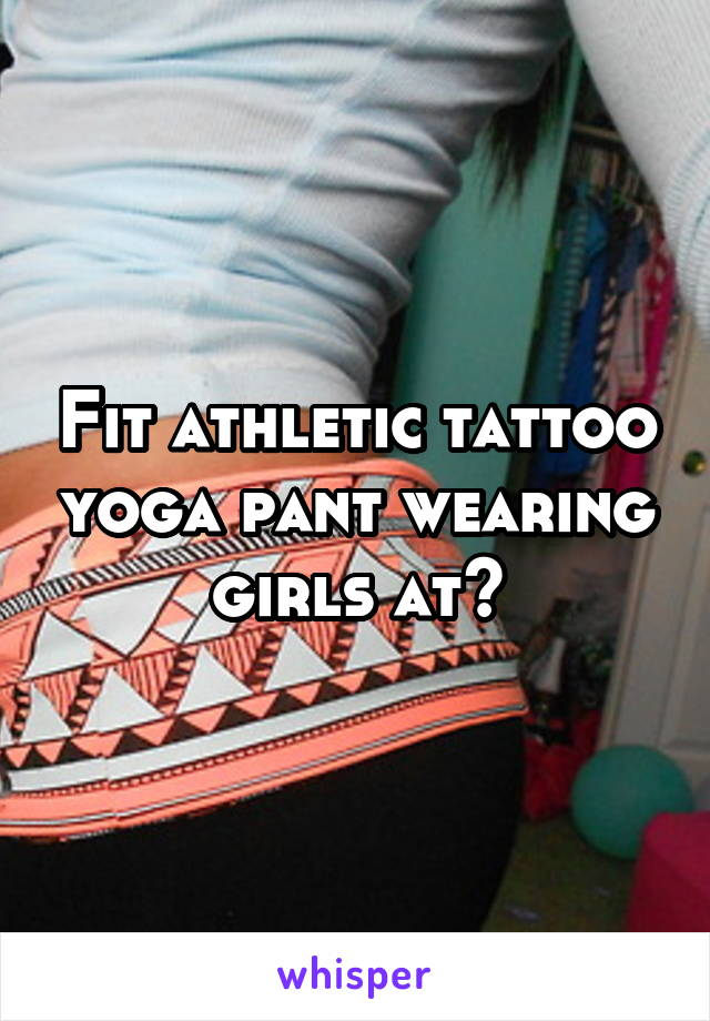 Fit athletic tattoo yoga pant wearing girls at?