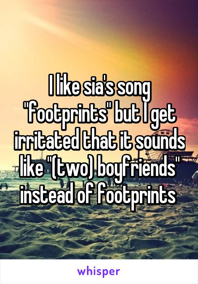 """I like sia's song """"footprints"""" but I get irritated that it sounds like """"(two) boyfriends"""" instead of footprints"""