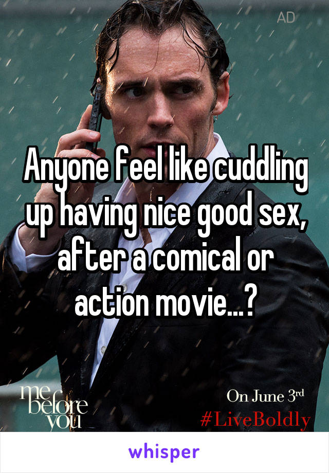 Anyone feel like cuddling up having nice good sex, after a comical or action movie...?