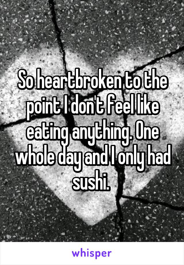 So heartbroken to the point I don't feel like eating anything. One whole day and I only had sushi.