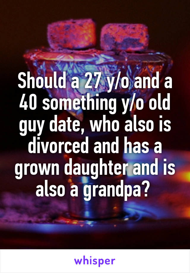 Should a 27 y/o and a 40 something y/o old guy date, who also is divorced and has a grown daughter and is also a grandpa?