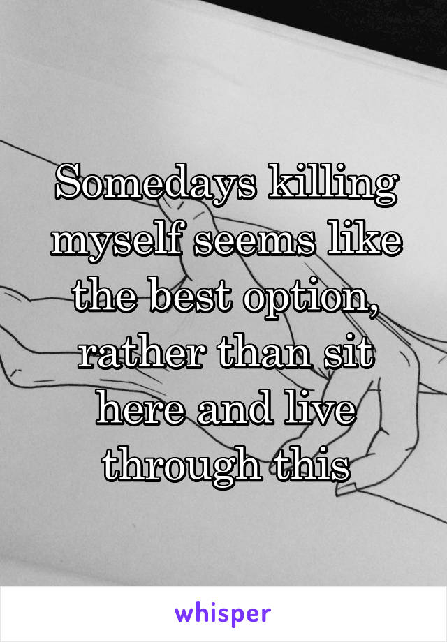 Somedays killing myself seems like the best option, rather than sit here and live through this