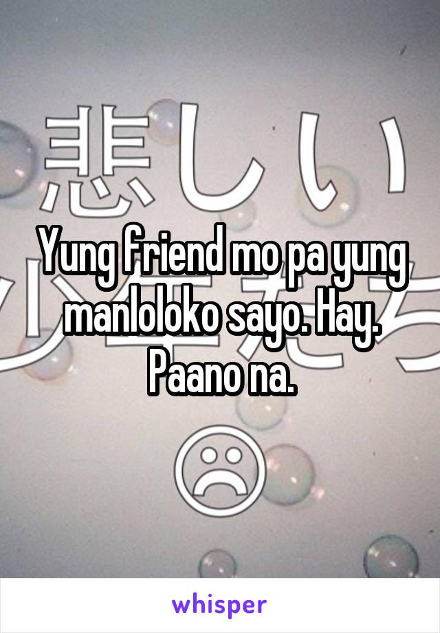 Yung friend mo pa yung manloloko sayo. Hay. Paano na.