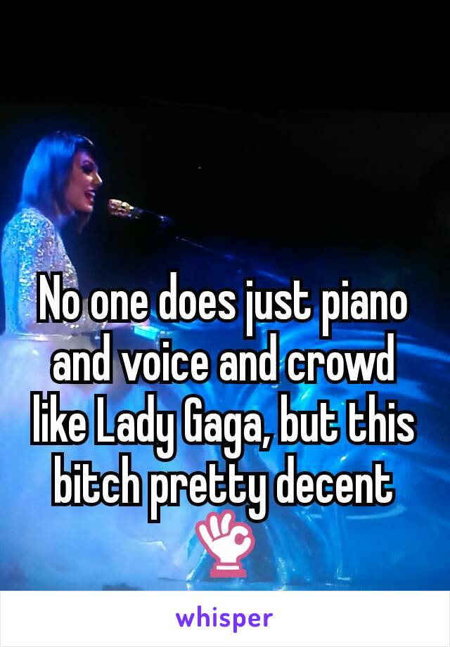 No one does just piano and voice and crowd like Lady Gaga, but this bitch pretty decent 👌