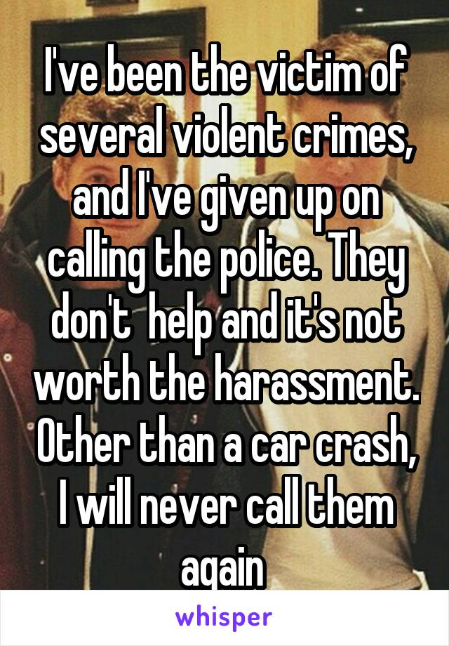 I've been the victim of several violent crimes, and I've given up on calling the police. They don't  help and it's not worth the harassment. Other than a car crash, I will never call them again