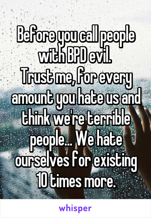 Before you call people with BPD evil.  Trust me, for every amount you hate us and think we're terrible people... We hate ourselves for existing 10 times more.