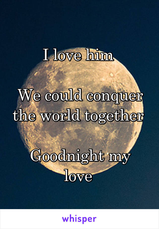 I love him   We could conquer the world together   Goodnight my love