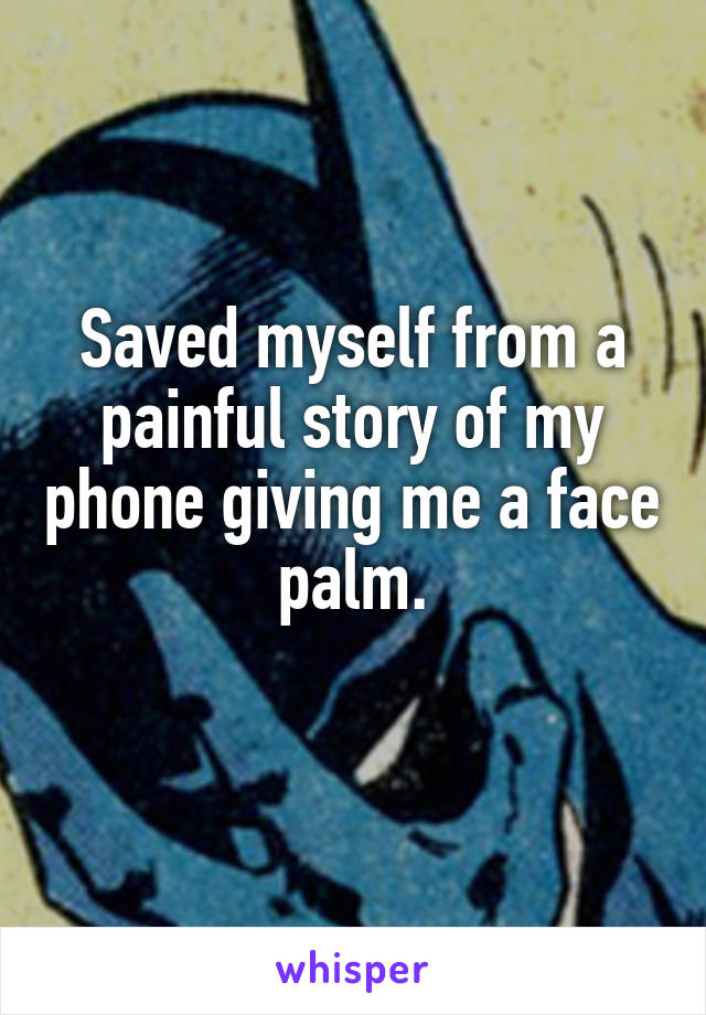 Saved myself from a painful story of my phone giving me a face palm.