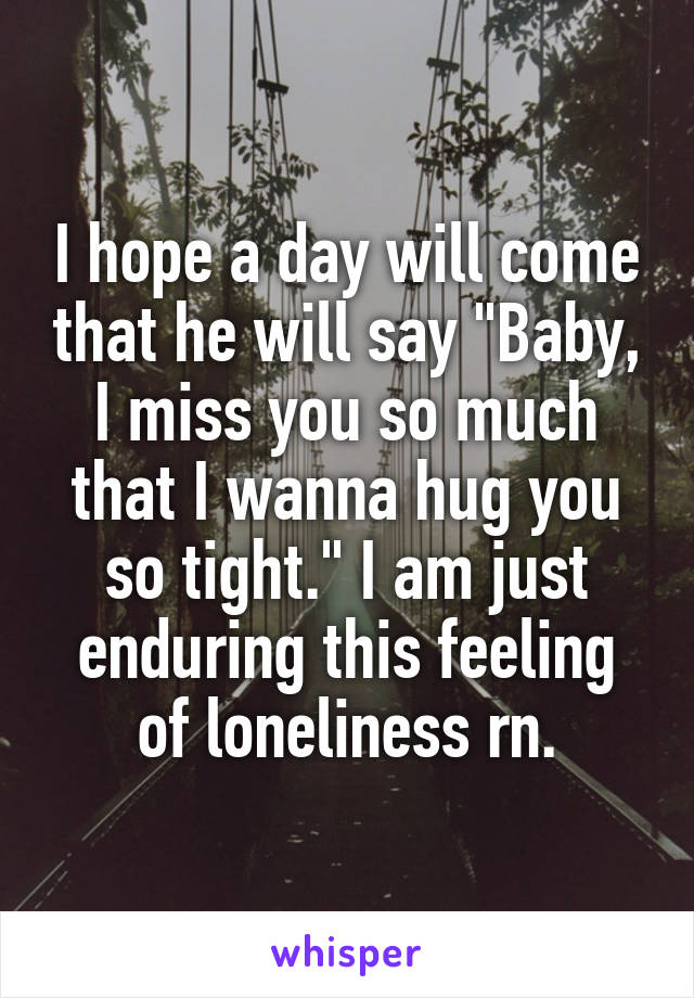 """I hope a day will come that he will say """"Baby, I miss you so much that I wanna hug you so tight."""" I am just enduring this feeling of loneliness rn."""