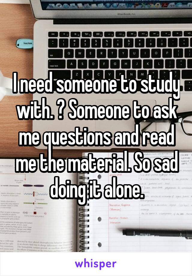 I need someone to study with. 😔 Someone to ask me questions and read me the material. So sad doing it alone.