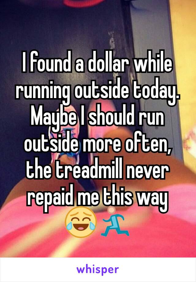 I found a dollar while running outside today. Maybe I should run outside more often, the treadmill never repaid me this way 😂🏃