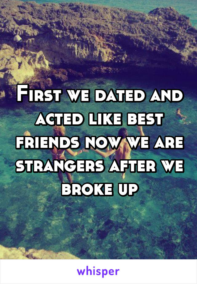 First we dated and acted like best friends now we are strangers after we broke up