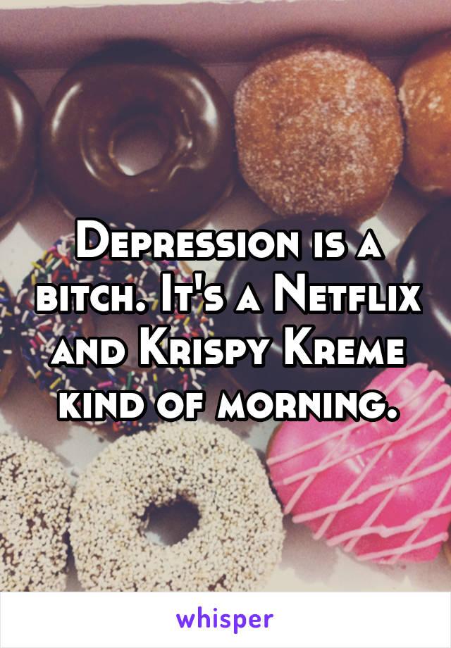 Depression is a bitch. It's a Netflix and Krispy Kreme kind of morning.