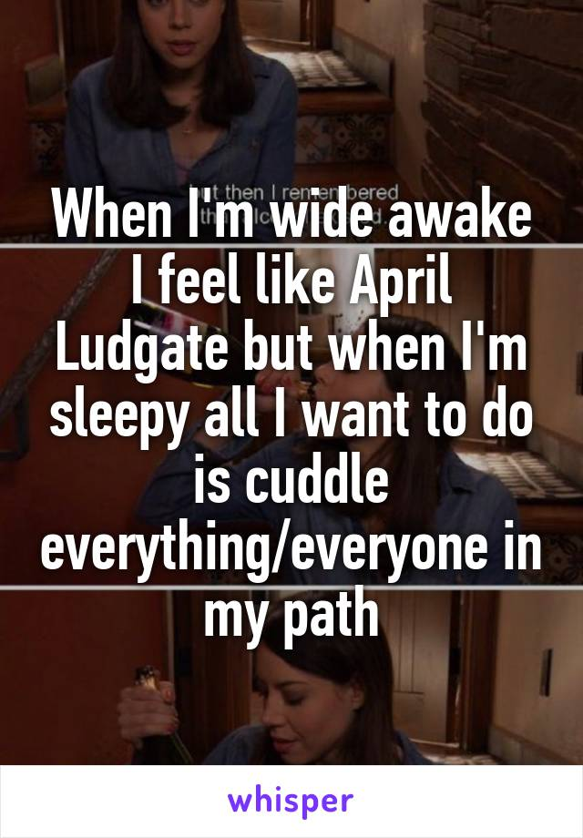 When I'm wide awake I feel like April Ludgate but when I'm sleepy all I want to do is cuddle everything/everyone in my path
