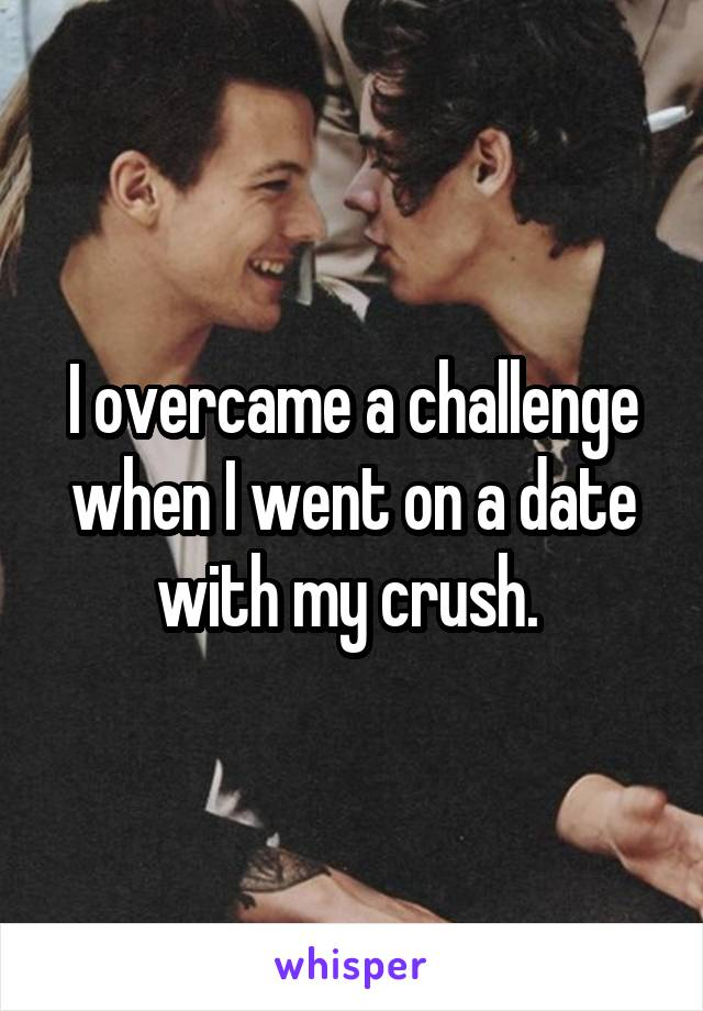 I overcame a challenge when I went on a date with my crush.