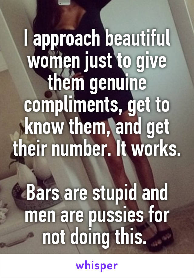 I approach beautiful women just to give them genuine compliments, get to know them, and get their number. It works.  Bars are stupid and men are pussies for not doing this.