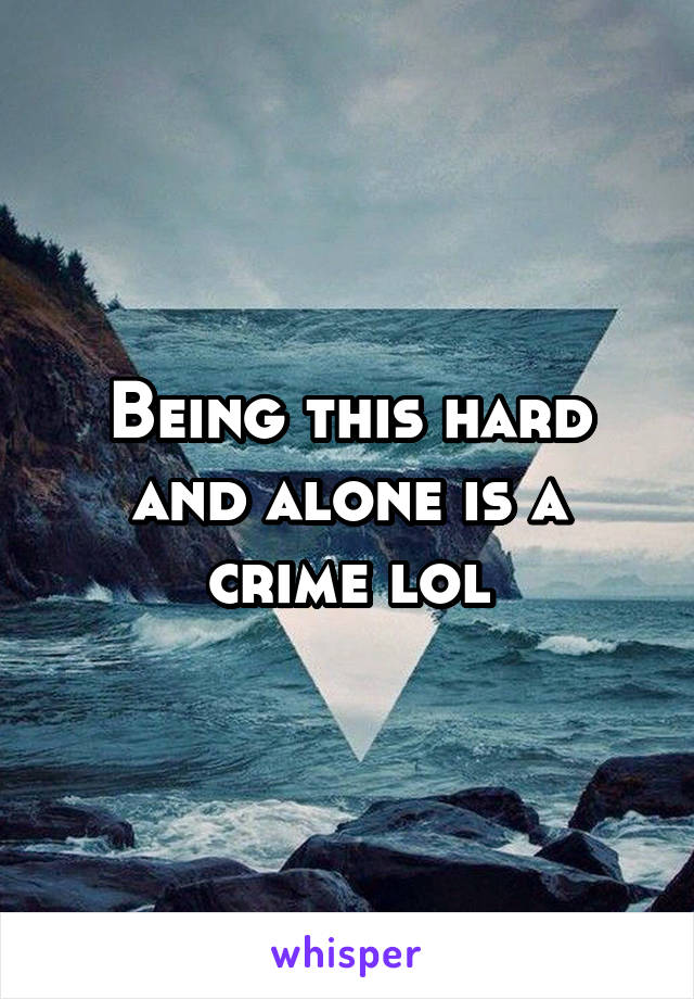 Being this hard and alone is a crime lol