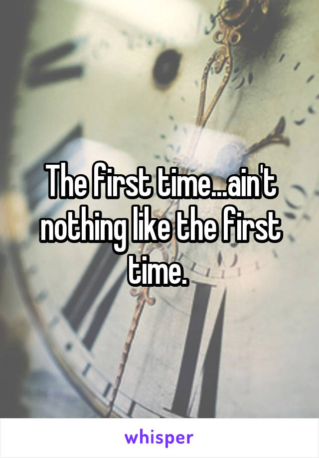 The first time...ain't nothing like the first time.