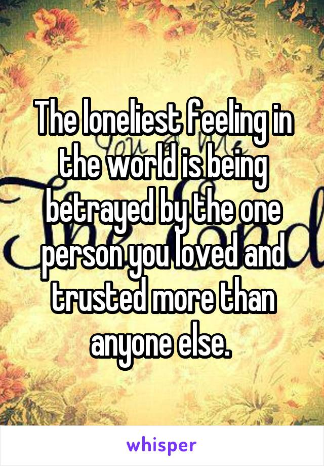 The loneliest feeling in the world is being betrayed by the one person you loved and trusted more than anyone else.
