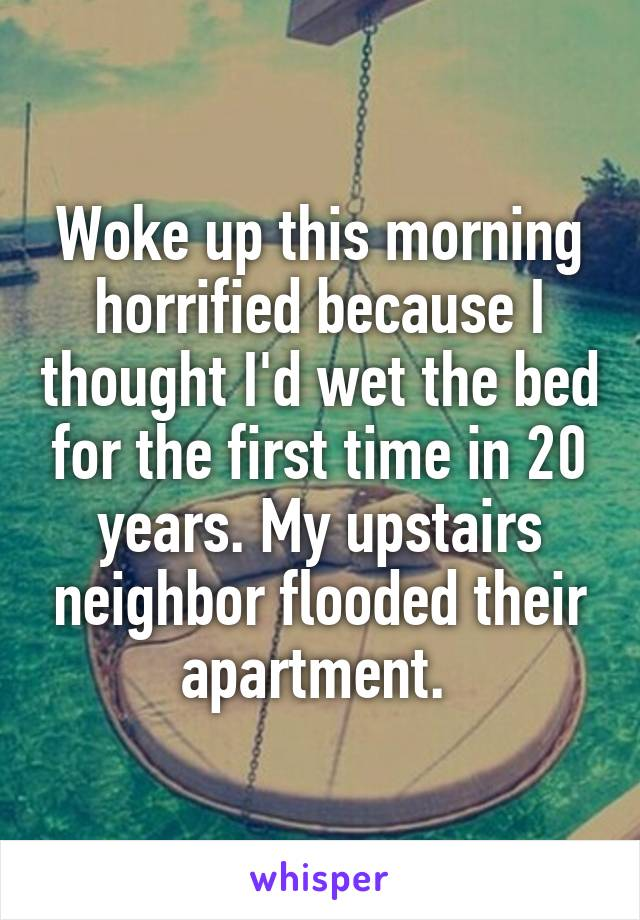 Woke up this morning horrified because I thought I'd wet the bed for the first time in 20 years. My upstairs neighbor flooded their apartment.
