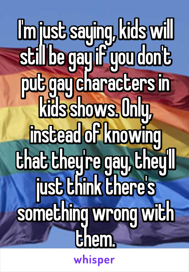 I'm just saying, kids will still be gay if you don't put gay characters in kids shows. Only, instead of knowing that they're gay, they'll just think there's something wrong with them.