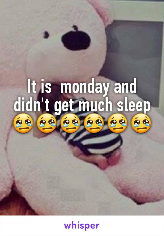 It is  monday and didn't get much sleep 😢😢😢😢😢😢