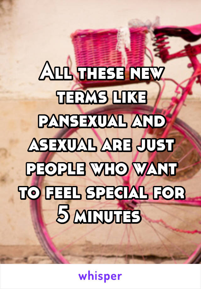 All these new terms like pansexual and asexual are just people who want to feel special for 5 minutes
