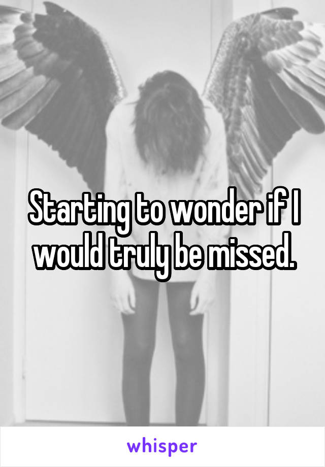 Starting to wonder if I would truly be missed.