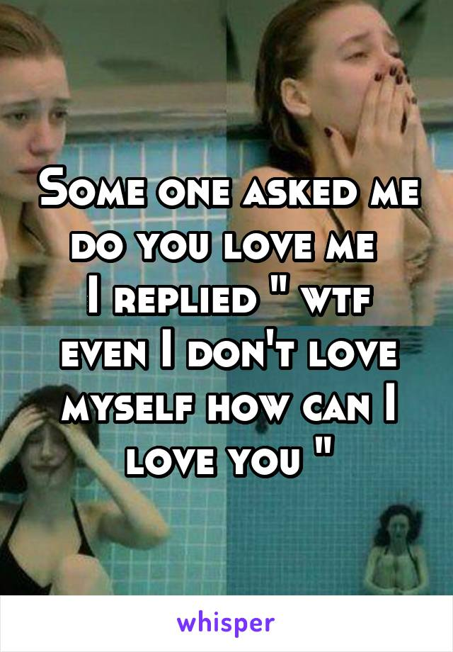 """Some one asked me do you love me  I replied """" wtf even I don't love myself how can I love you """""""