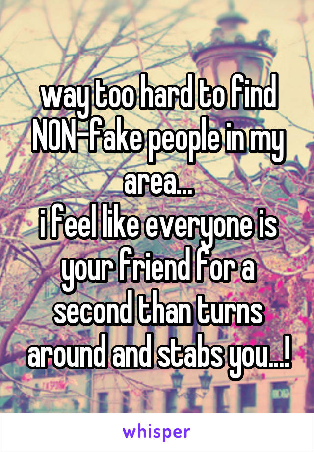 way too hard to find NON-fake people in my area... i feel like everyone is your friend for a second than turns around and stabs you...!
