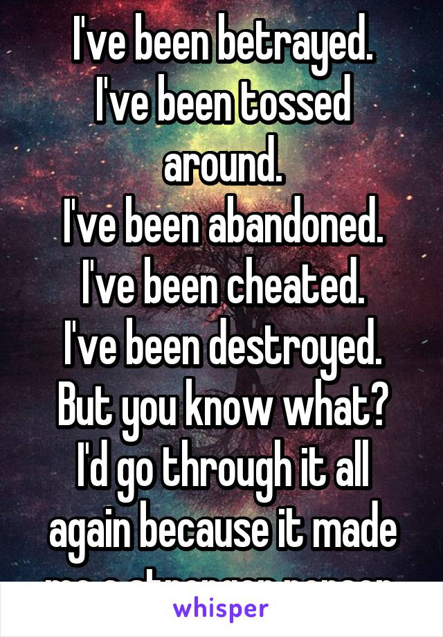 I've been betrayed. I've been tossed around. I've been abandoned. I've been cheated. I've been destroyed. But you know what? I'd go through it all again because it made me a stronger person.