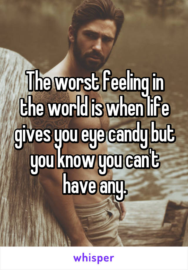 The worst feeling in the world is when life gives you eye candy but you know you can't have any.