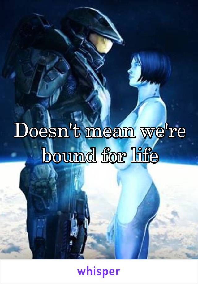 Doesn't mean we're bound for life