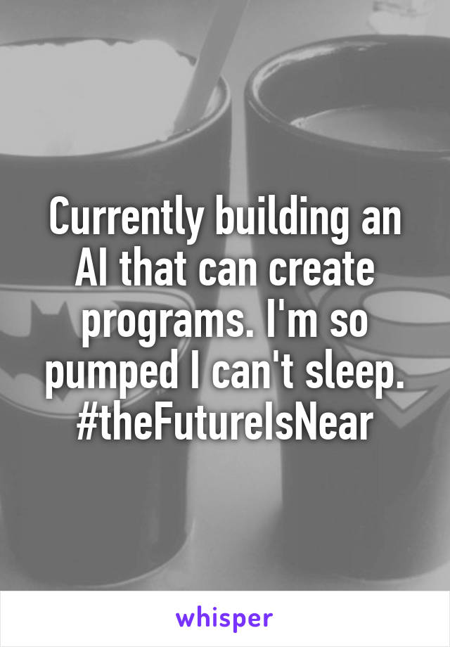 Currently building an AI that can create programs. I'm so pumped I can't sleep. #theFutureIsNear