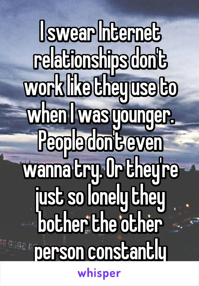 I swear Internet relationships don't work like they use to when I was younger. People don't even wanna try. Or they're just so lonely they bother the other person constantly