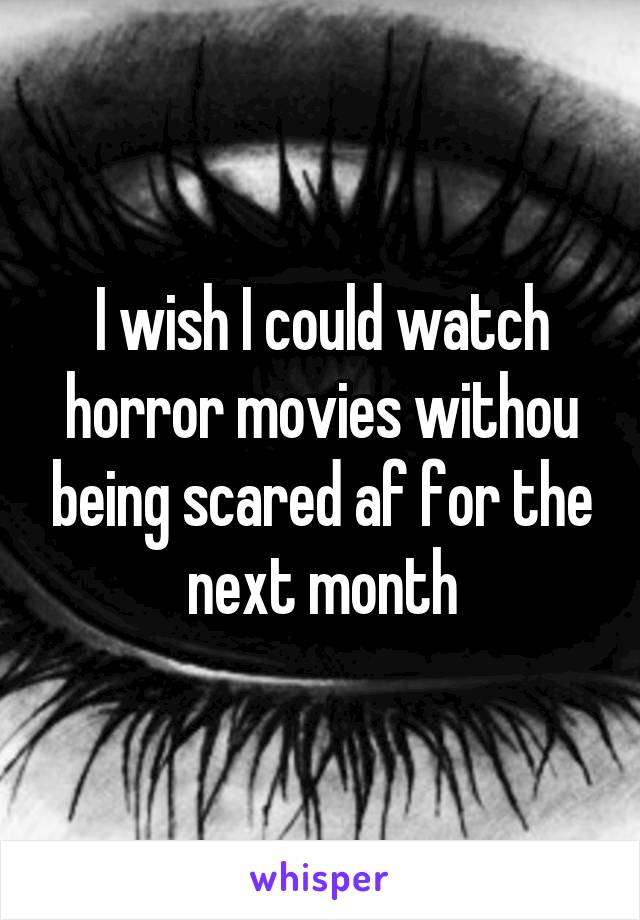 I wish I could watch horror movies withou being scared af for the next month